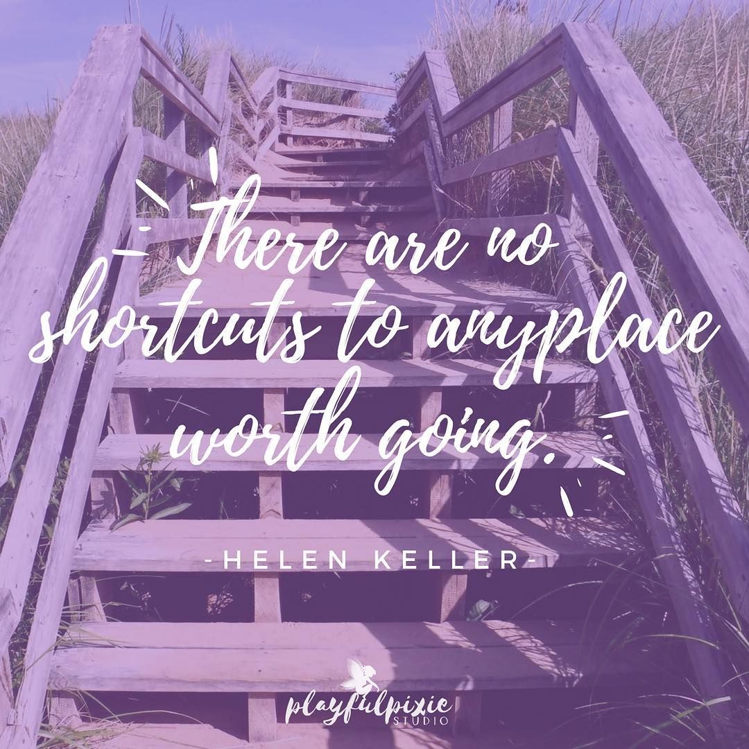 There Are No Shortcuts To Any Place Worth Going Helen