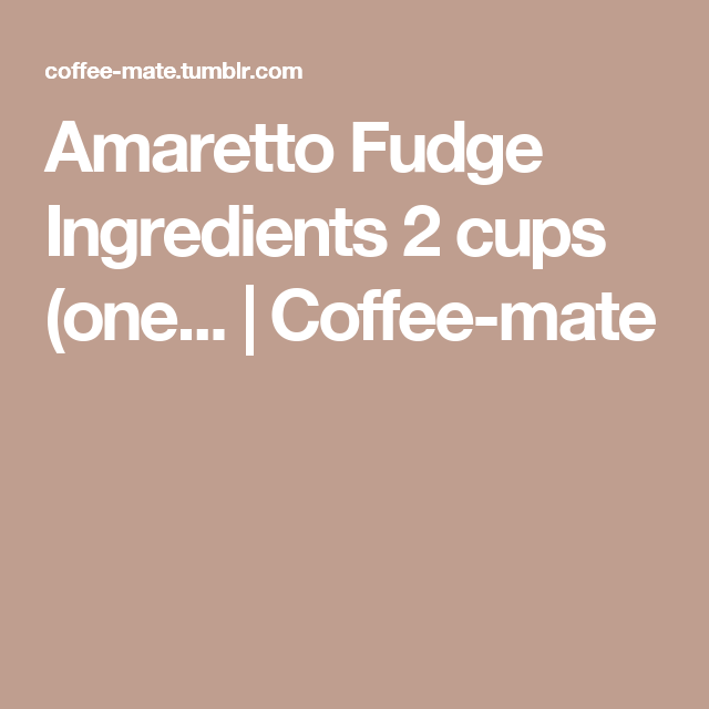 Amaretto Fudge Ingredients 2 cups (one... | Coffee-mate