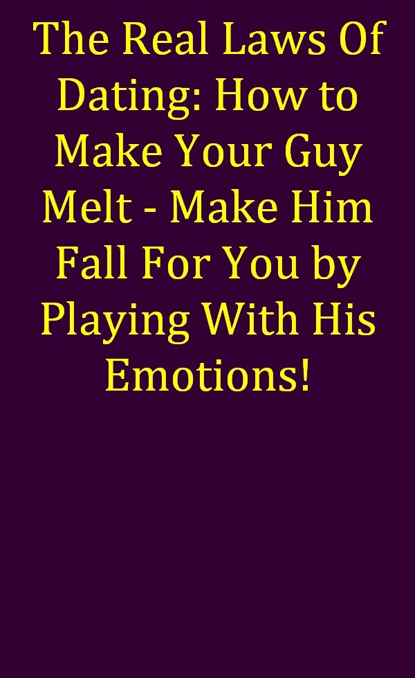 The Real Laws Of Dating: How to Make Your Guy Melt - Make Him Fall For You by Playing With...