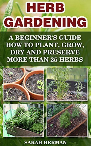 Herb Gardening A Beginneru0027s Guide How To Plant, Grow, Dry And Preserve More  Than 25 Herbs: (Gardening, Gardening Books, Herb Garden, Gardening For  Dummies) ...