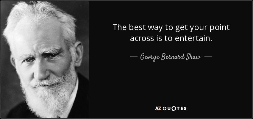 """""""The best way to get your point across is to entertain."""" George Bernard Shaw"""