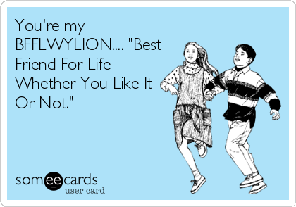 You Re My Bfflwylion Best Friend For Life Whether You Like It Or Not Best Friends For Life Best Friend Quotes Friends Quotes