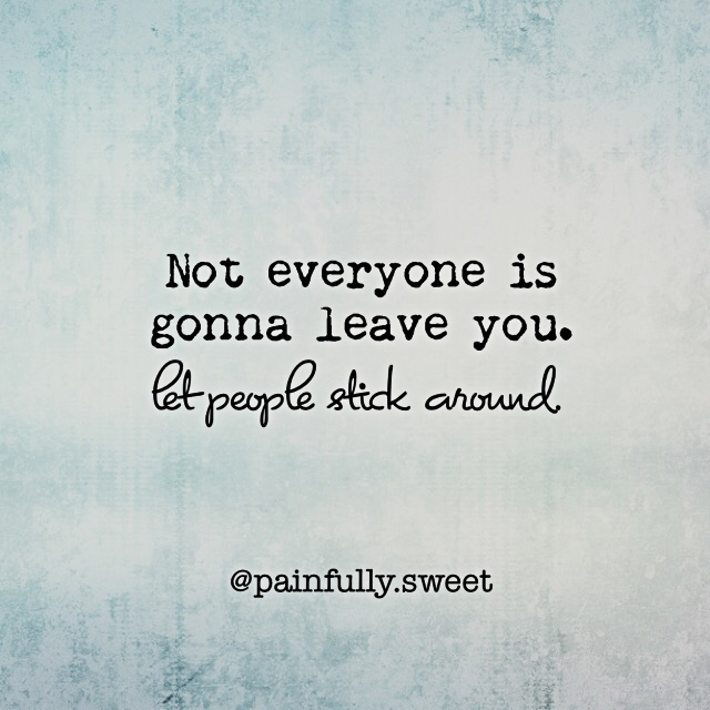 Not everyone is gonna leave you. Let people stick around. #love ...
