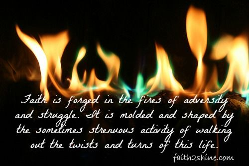Faith is forged in the fire places, the deep dark valleys, and the long lonely nights.