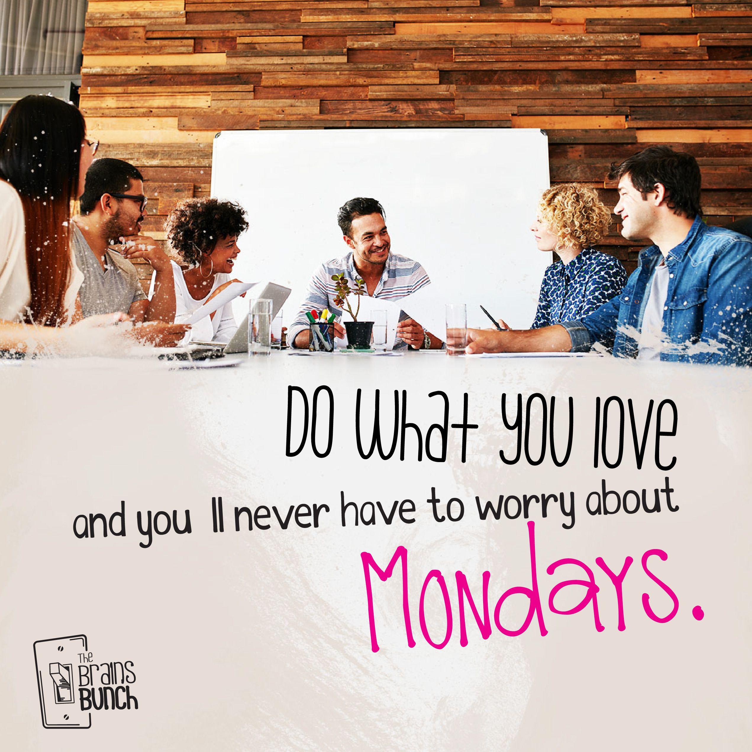 Do what you love and you´ll never have to worry about Mondays. Think about it! ;) #HappyMonday | Haz lo que amas y nunca tendrás que preocuparte por los lunes. ¡Piénsalo! #FelizLunes   #TheBunchOfSages #entrepreneur #creative #success #quote #inspiration