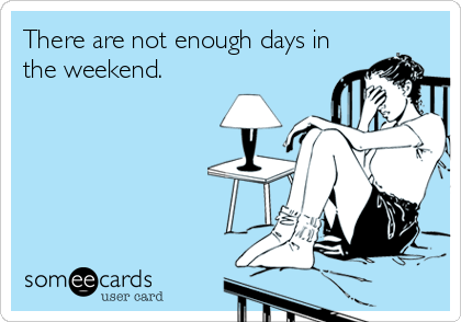 There are not enough days in the weekend.