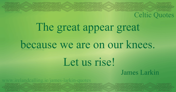 Irish Quotes Inspiration James Larkin Quotethe Great Appear Great Because We Are On Our