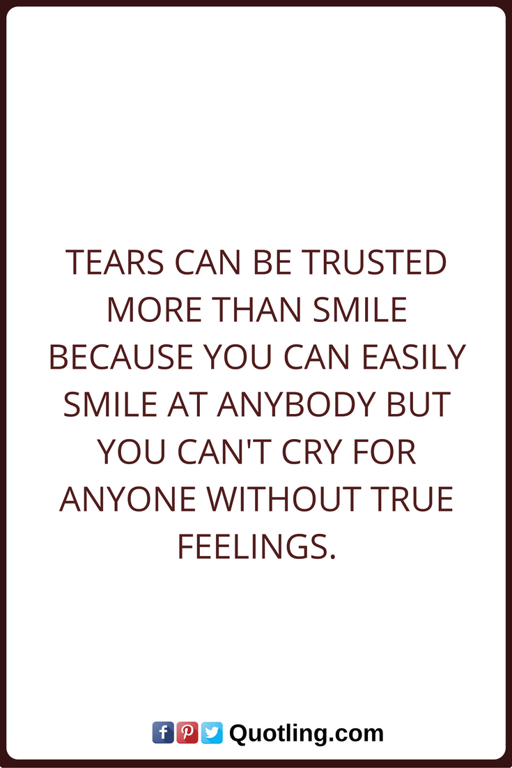 Tears Quotes Tears Can Be Trusted More Than Smile Because You Can Easily Smile At Anybody But You Can T Cry For Anyone Without Tears Quotes Quotes True Quotes