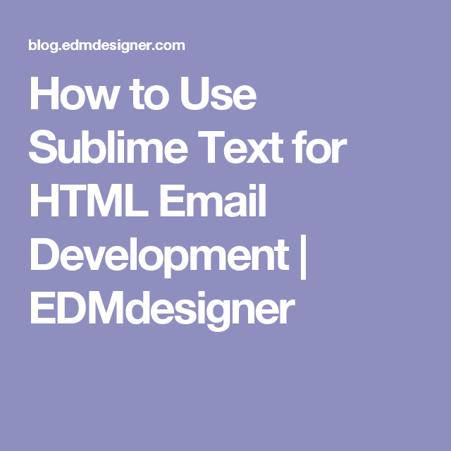 How to Use Sublime Text for HTML Email Development | EDMdesigner ...
