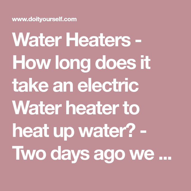 Water Heaters How Long Does It Take An Electric Water Heater To Heat Up Water Two Days Ago We Stopped Getting Ho Electric Water Heater Water Heater Heater