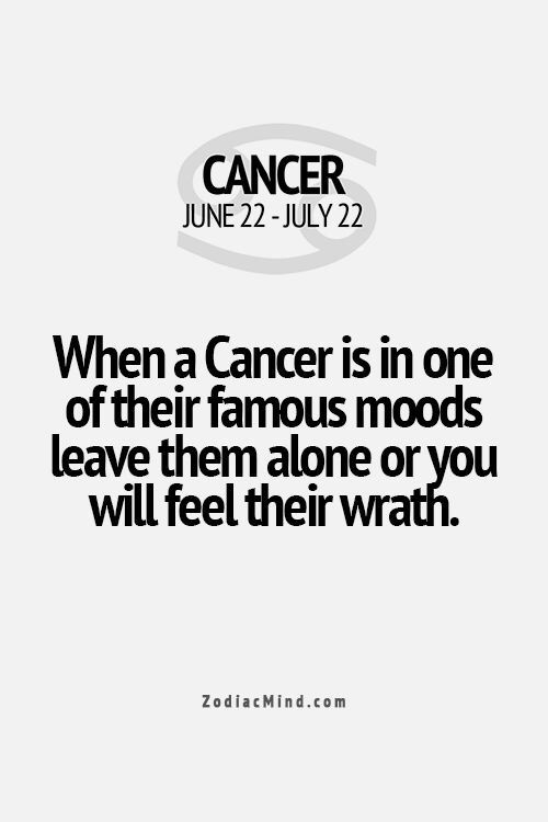 When a Cancer is in one of their famous moods leave them alone or you will feel their wrath.