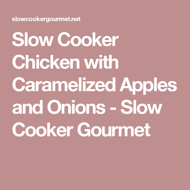 Slow Cooker Chicken with Caramelized Apples and Onions - Slow Cooker Gourmet