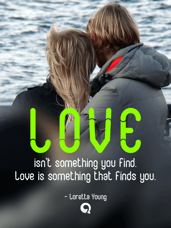 Love isn't something you find. Love is something that ...