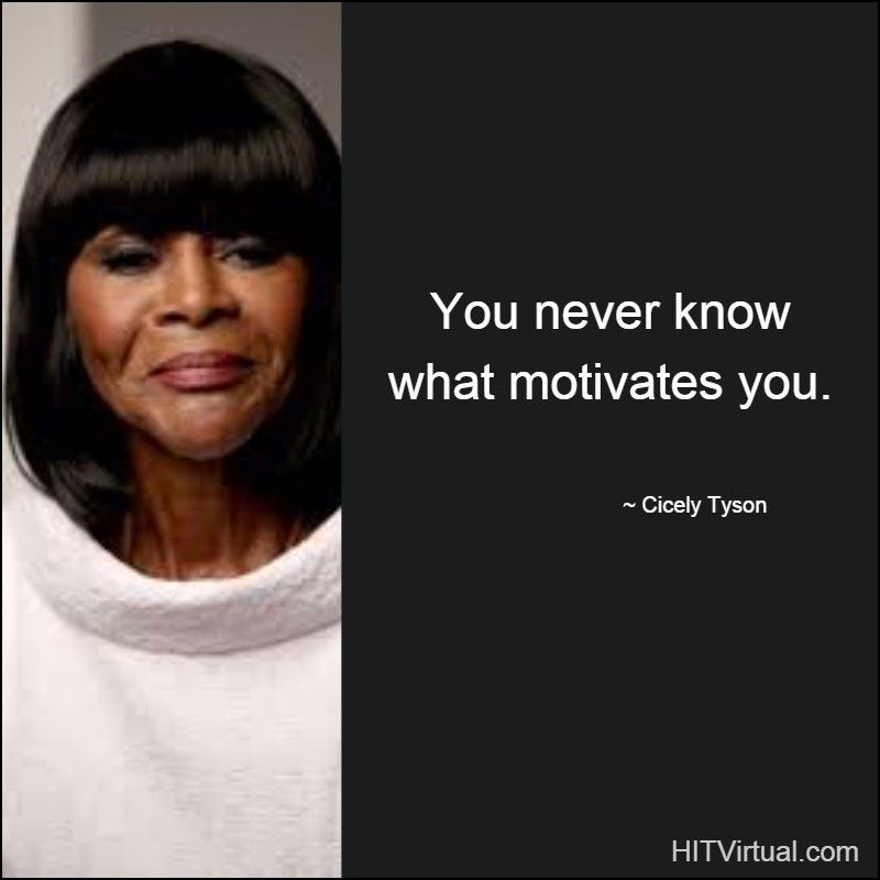 You never know what motivates you Cicely Tyson HIT Virtual - what motivates you