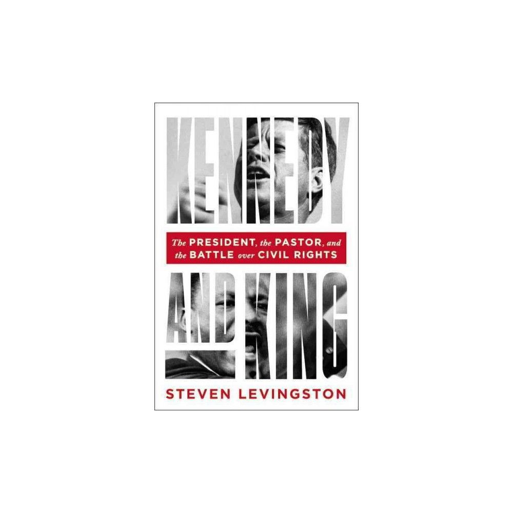 Kennedy and King : The President, the Pastor, and the Battle over Civil Rights (Hardcover) (Steven
