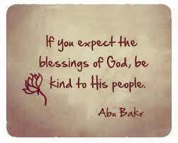 """If you expect the blessings of God, be kind to His people."" -- Abu Bakr"