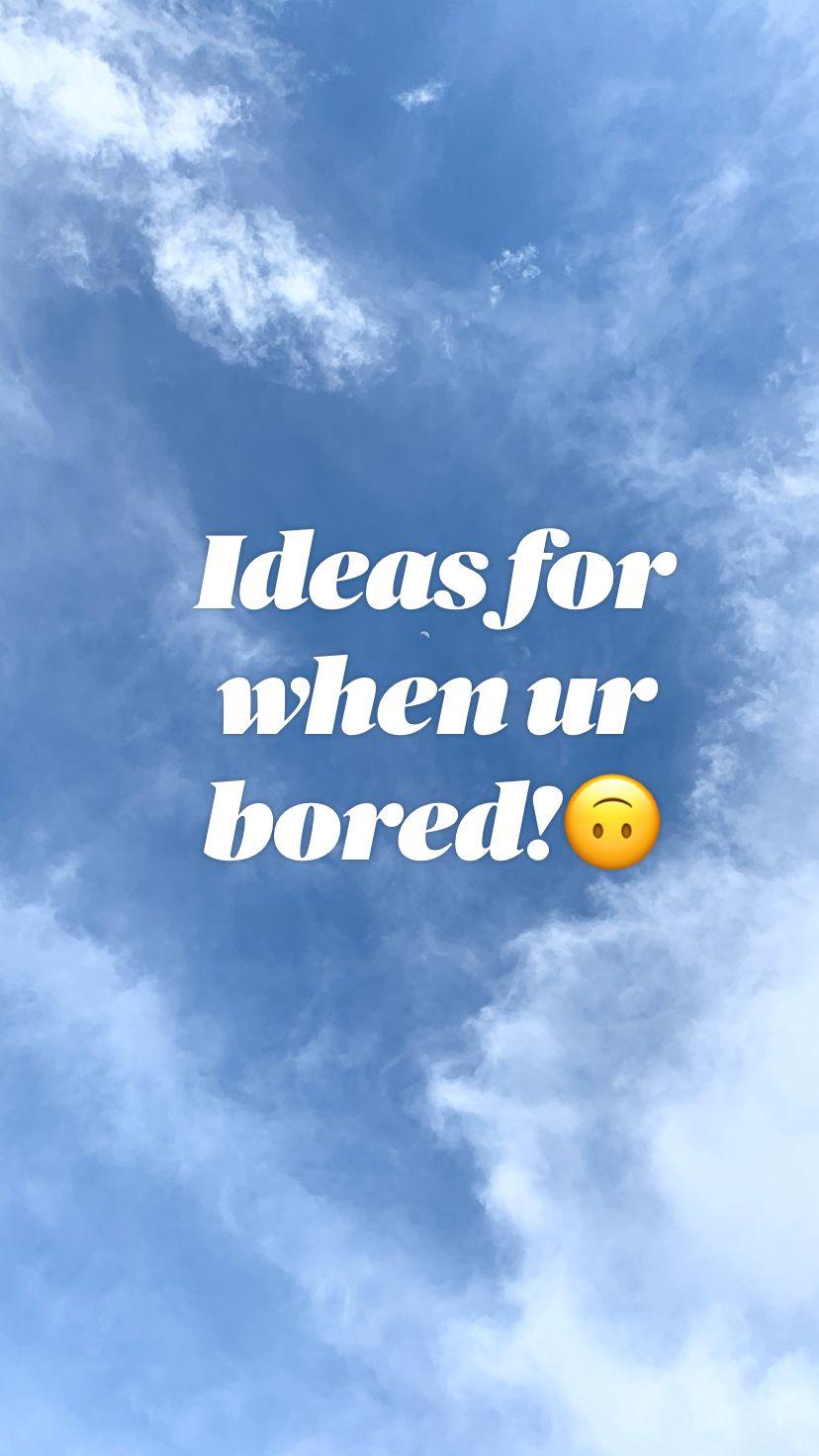 Ideas for when ur bored!🙃