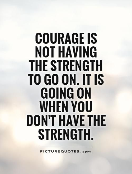 Endurance Quotes Extraordinary Courage Is Not Having The Strength To Go Onit Is Going On When