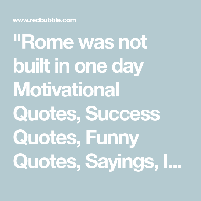 Rome Was Not Built In One Day Motivational Quotes Success Quotes Funny Quotes Sayings Inspirationa In 2020 Success Quotes Motivational Quotes Inspirational Quotes