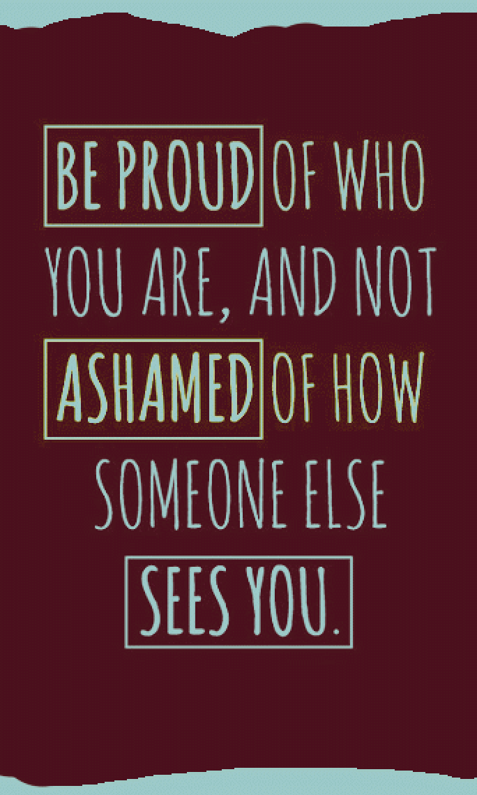 Be Proud Of Who You Are And Not Ashamed Of How Someone Else Sees You Headheldhigh Lifemakeover Words Quotes Words Of Wisdom