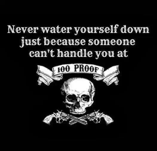 """Never water yourself down just because someone can't handle you at 100 PROOF."""