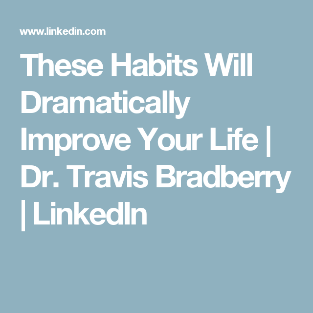 These Habits Will Dramatically Improve Your Life   Dr. Travis Bradberry   LinkedIn