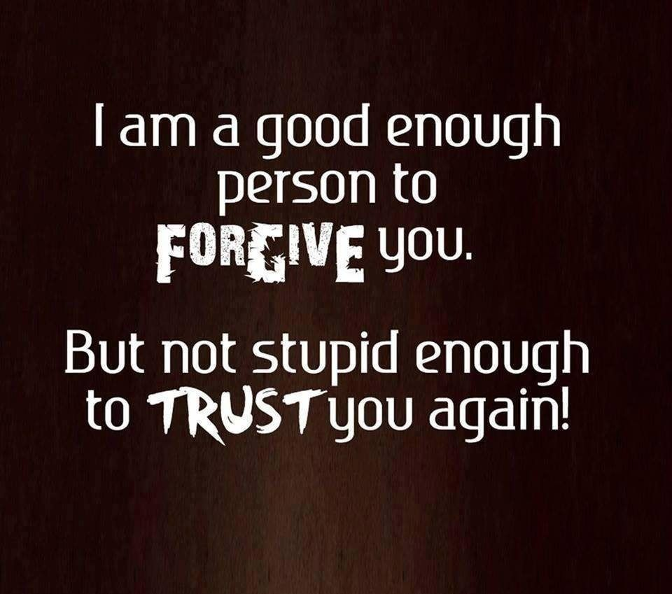 I Am A Good Enough Person To Forgive You But Not Stupid Enough To