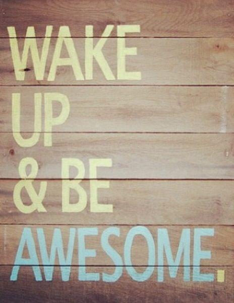 Wake Up - Be Awesome.