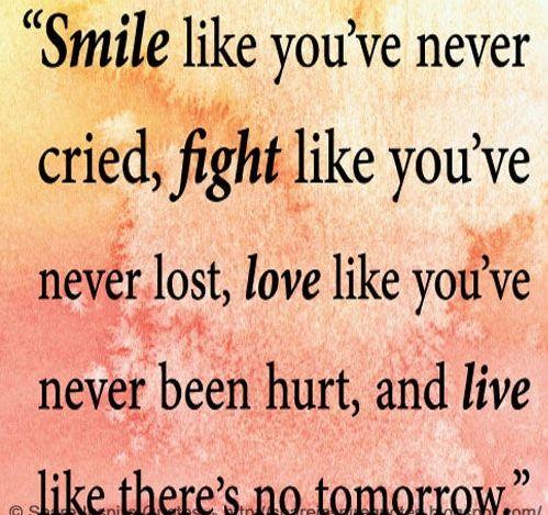 Smile Like Youu0027ve Never Cried, Fight Like Youu0027ve Never Lost, Love Like  Youu0027ve Never Been Hurt, And Live Like Thereu0027s No Tomorrow. Quote