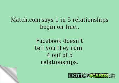 Match.com says 1 in 5 relationships begin on-line..    Facebook doesn't  tell you they ruin   4 out of 5  relationships.