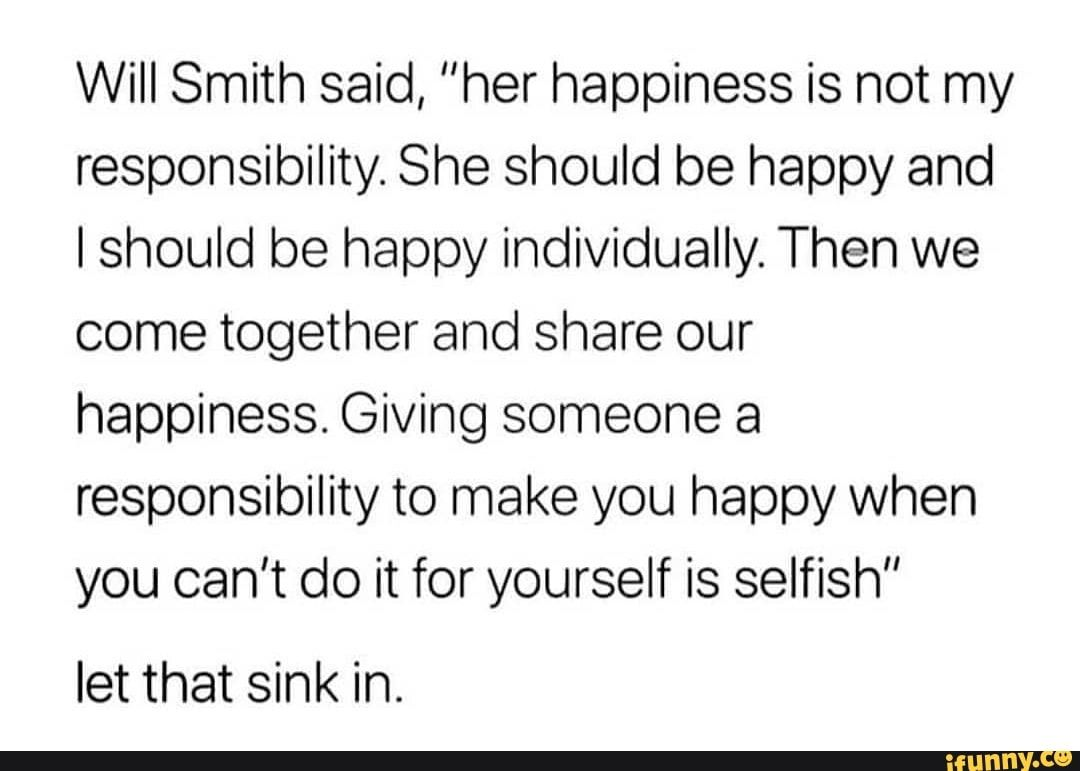 Will Smith Said Her Happiness Is Not My Responsibility She Should Be Happy And Lshould Be Happy Individually Then We Come Together And Share Our Happiness Make You Happy Quotes