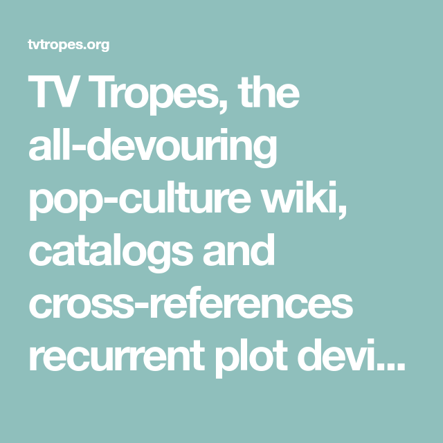 Tv Tropes The All Devouring Pop Culture Wiki Catalogs And Cross References Recurrent Plot Devices Archetypes And Tv Tropes Pop Culture Writing Inspiration