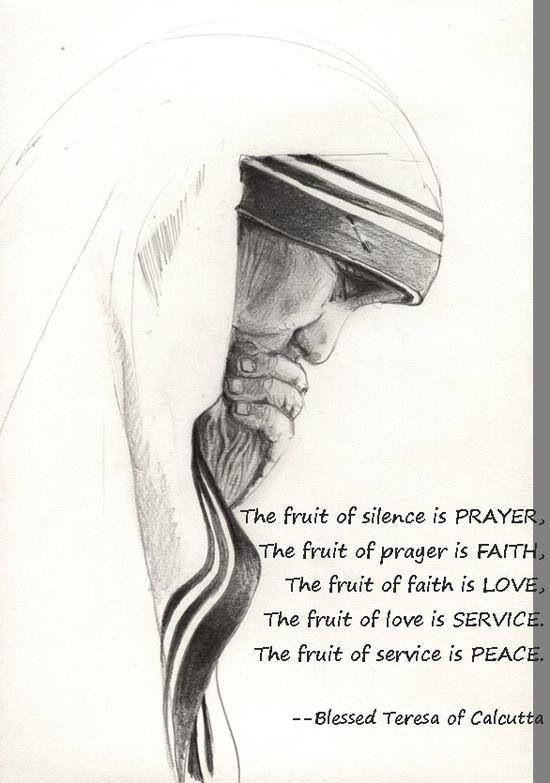 Fruits of silence, prayer, faith, love, service and peace. Mother Theresa.