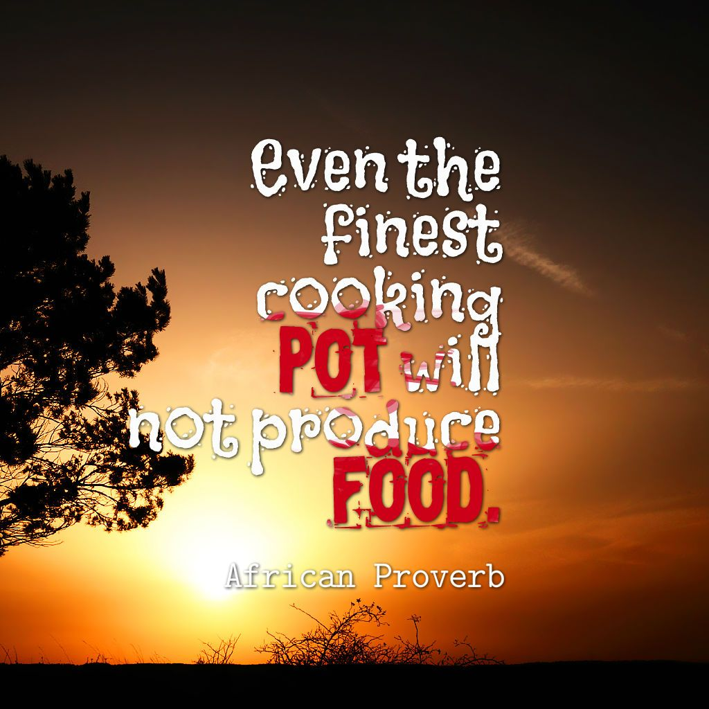 Even the finest cooking pot will not produce food - African