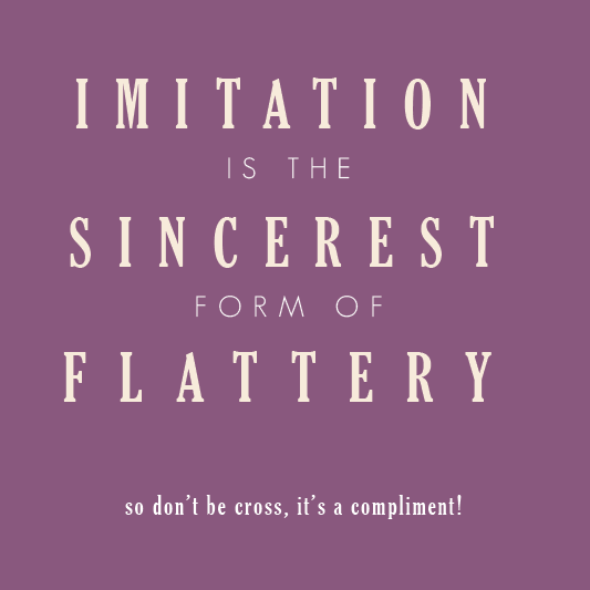 They say 'Imitation is the highest form of flattery,' but really ...