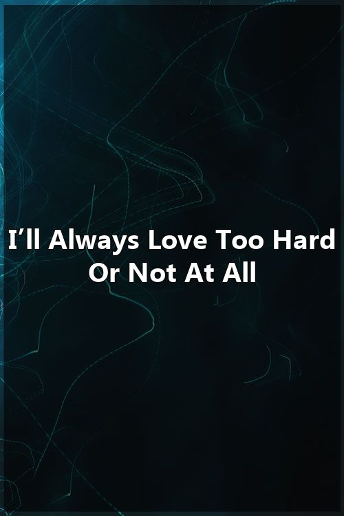 I'll Always Love Too Hard Or Not At All #romanceornot?