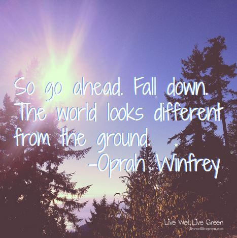 So go ahead. Fall down. The world looks different from the ground. -Oprah Winfrey