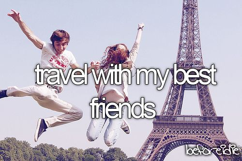 Travel with my best friends.