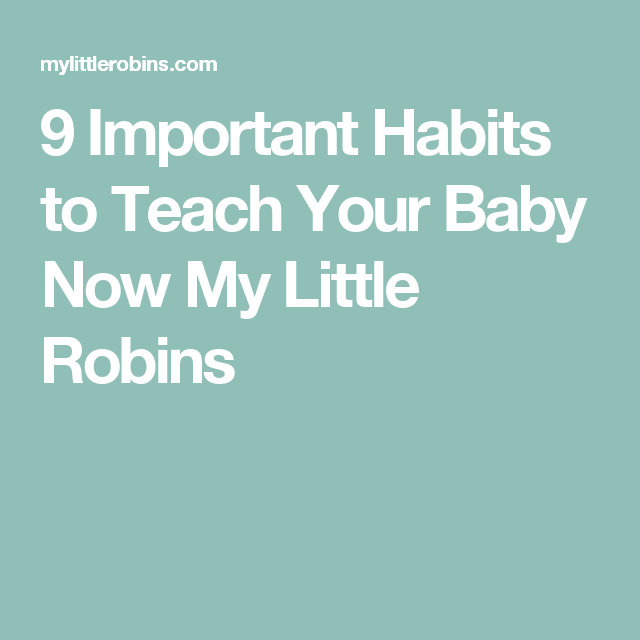 9 Important Habits to Teach Your Baby Now My Little Robins