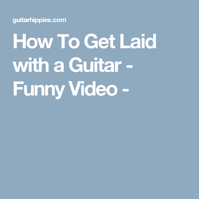 How To Get Laid With A Guitar Funny Video Funny Gif Guitar Funny