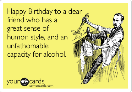 Happy Birthday To A Dear Friend Who Has A Great Sense Of Humor Style And An Unfathomable Capacity For Alcohol Birthday Quotes Funny Birthday Ecards Funny Happy Birthday Friend Funny