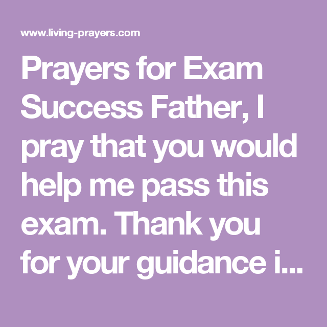 Prayers for Exam Success Father, I pray that you would help me pass