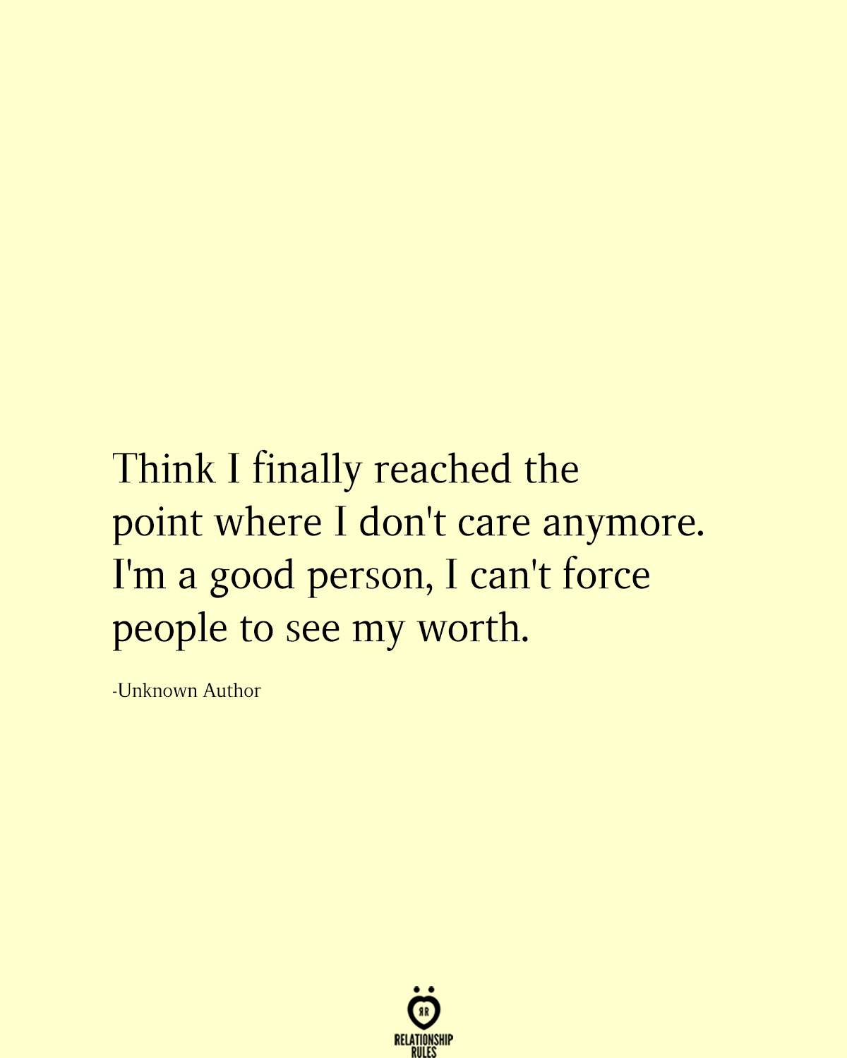 Think I finally reached the point where I don't care anymore. I'm a good person, I can't force people to see my worth.  -Unknown Author