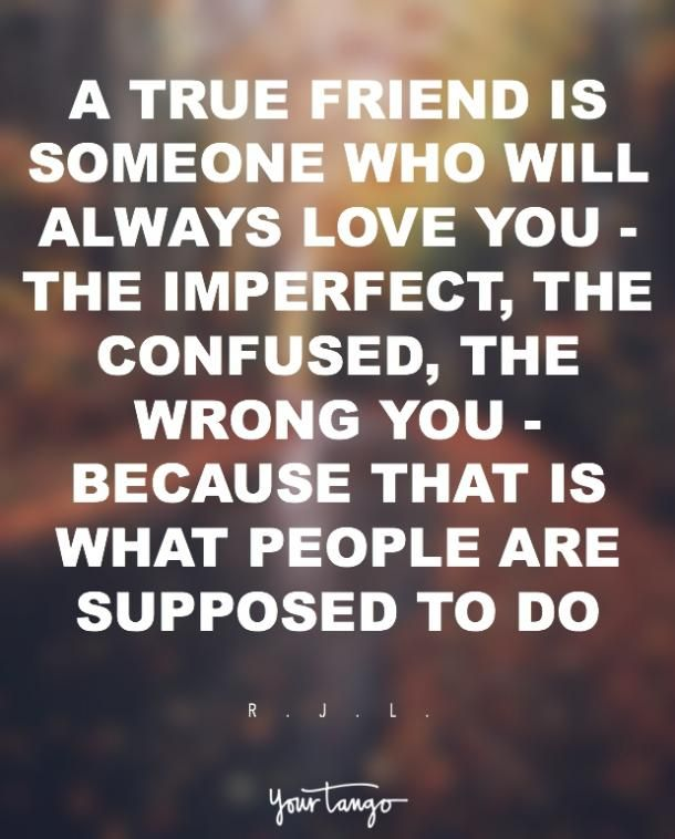 A true friend is someone who will always love you — the imperfect, the confused, the wrong you — because that is what people are supposed to do