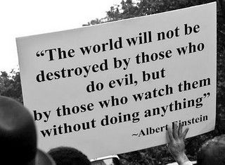 The world will not be destroyed by those who do evil, but by those who watch them without doing anything -Einstein