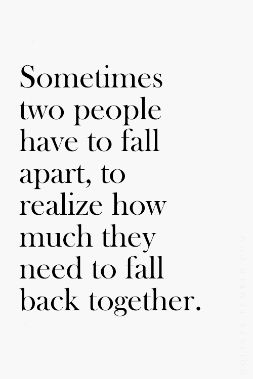 Sometimes Two People Have To Fall Apart To Realize How Much They