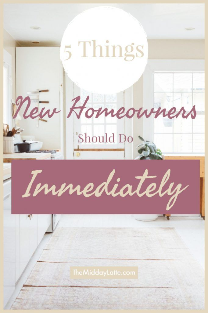 5 Things New Homeowners Should Do Immediately - The Midday Latte