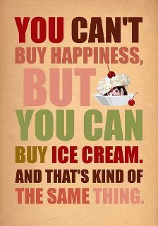 You can't buy happiness, but you can buy ice cream. And that's kind of the same thing.