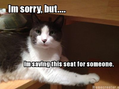 Meme Creator Im Sorry But Im Saving This Seat For Someone Memes Funny Memes Meme Creator