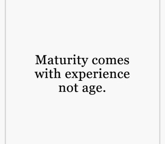 Maturity Comes With Experience Not Age Best Quotes Words Quotes